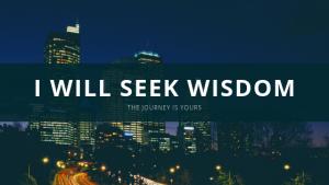 I will seek wisdom